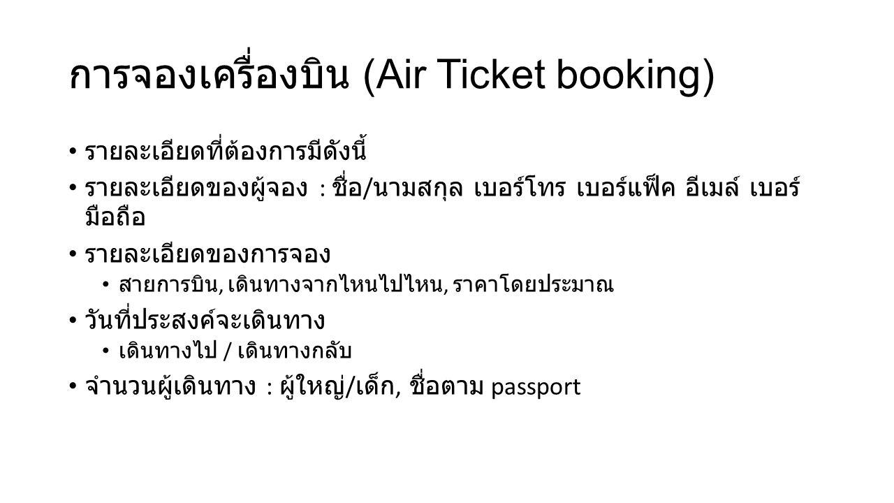 การจองเครื่องบิน (Air Ticket booking) รายละเอียดที่ต้องการมีดังนี้ รายละเอียดของผู้จอง : ชื่อ / นามสกุล เบอร์โทร เบอร์แฟ็ค อีเมล์ เบอร์ มือถือ รายละเอียดของการจอง สายการบิน, เดินทางจากไหนไปไหน, ราคาโดยประมาณ วันที่ประสงค์จะเดินทาง เดินทางไป / เดินทางกลับ จำนวนผู้เดินทาง : ผู้ใหญ่ / เด็ก, ชื่อตาม passport