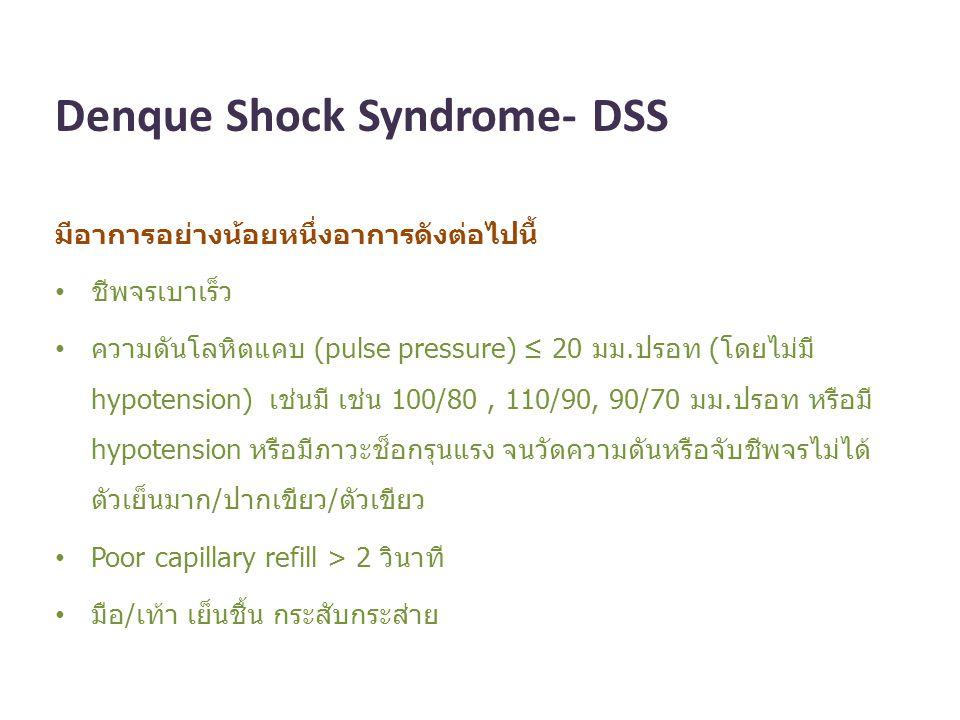 Denque Shock Syndrome- DSS มีอาการอย่างน้อยหนึ่งอาการดังต่อไปนี้ ชีพจรเบาเร็ว ความดันโลหิตแคบ (pulse pressure) ≤ 20 มม.ปรอท (โดยไม่มี hypotension) เช่
