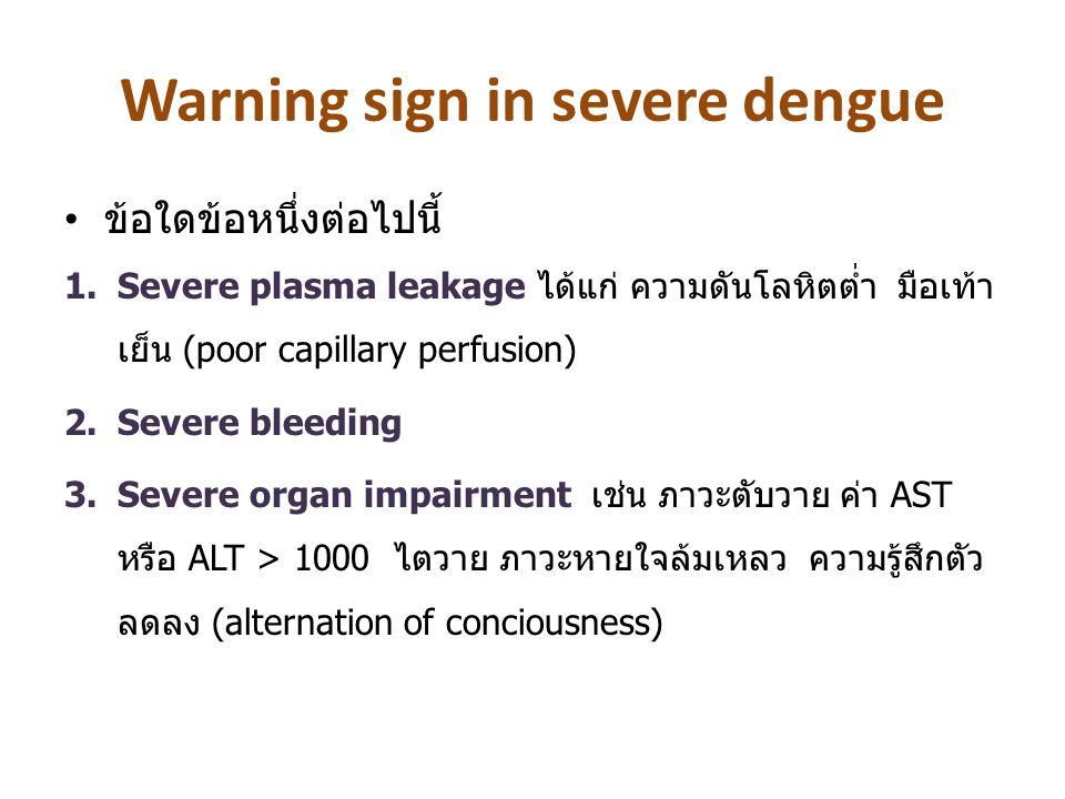 Warning sign in severe dengue ข้อใดข้อหนึ่งต่อไปนี้ 1.Severe plasma leakage ได้แก่ ความดันโลหิตต่ำ มือเท้า เย็น (poor capillary perfusion) 2.Severe bl
