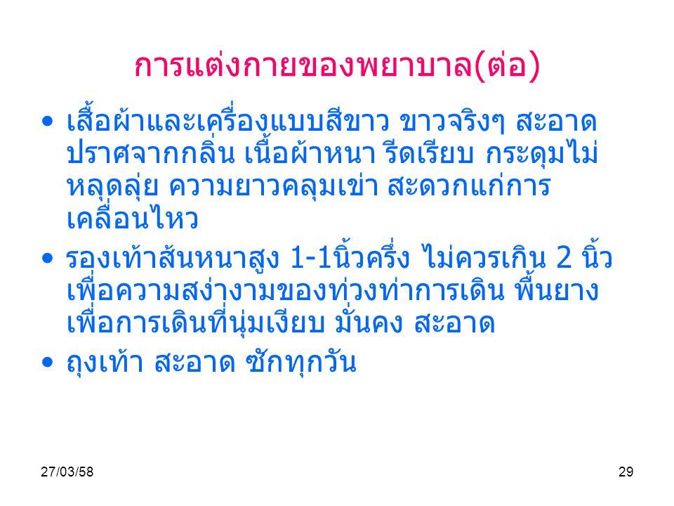 27/03/5829 การแต่งกายของพยาบาล ( ต่อ ) เสื้อผ้าและเครื่องแบบสีขาว ขาวจริงๆ สะอาด ปราศจากกลิ่น เนื้อผ้าหนา รีดเรียบ กระดุมไม่ หลุดลุ่ย ความยาวคลุมเข่า