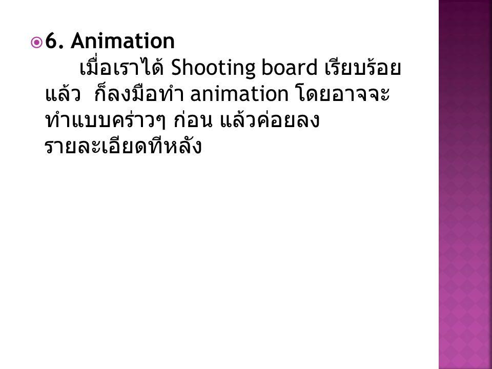  6. Animation เมื่อเราได้ Shooting board เรียบร้อย แล้ว ก็ลงมือทำ animation โดยอาจจะ ทำแบบคร่าวๆ ก่อน แล้วค่อยลง รายละเอียดทีหลัง