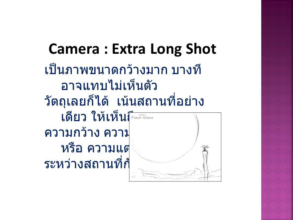 Camera : Extra Long Shot เป็นภาพขนาดกว้างมาก บางที อาจแทบไม่เห็นตัว วัตถุเลยก็ได้ เน้นสถานที่อย่าง เดียว ให้เห็นถึง ความกว้าง ความใหญ่ ความสูง หรือ คว
