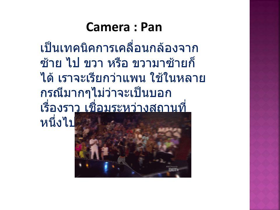 Camera : Pan เป็นเทคนิคการเคลื่อนกล้องจาก ซ้าย ไป ขวา หรือ ขวามาซ้ายก็ ได้ เราจะเรียกว่าแพน ใช้ในหลาย กรณีมากๆไม่ว่าจะเป็นบอก เรื่องราว เชื่อมระหว่างส
