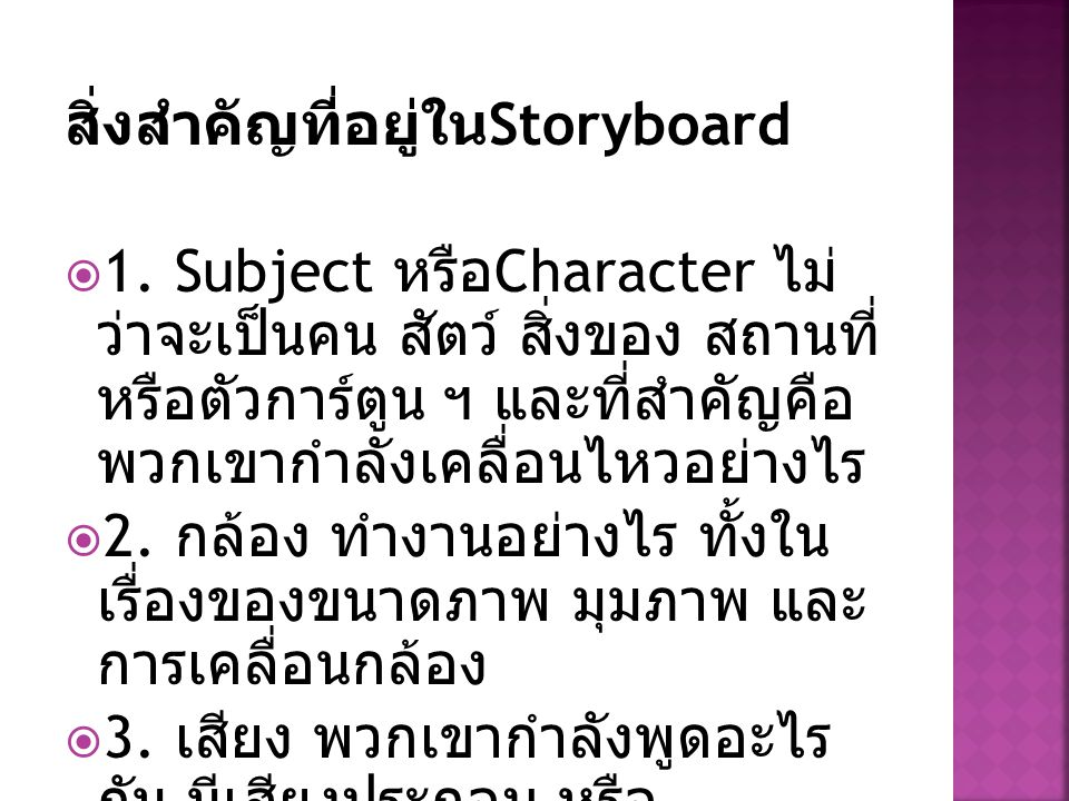 สิ่งสำคัญที่อยู่ใน Storyboard  1. Subject หรือ Character ไม่ ว่าจะเป็นคน สัตว์ สิ่งของ สถานที่ หรือตัวการ์ตูน ฯ และที่สำคัญคือ พวกเขากำลังเคลื่อนไหวอ