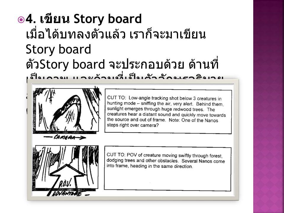  4. เขียน Story board เมื่อได้บทลงตัวแล้ว เราก็จะมาเขียน Story board ตัว Story board จะประกอบด้วย ด้านที่ เป็นภาพ และด้านที่เป็นตัวอักษรอธิบาย ภาพ เส