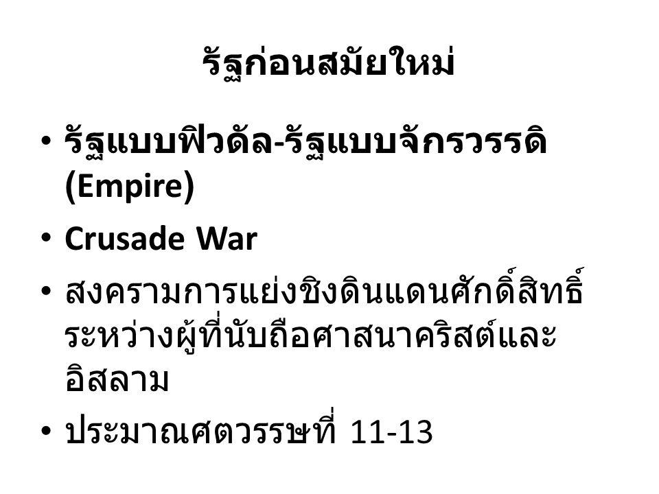 รัฐก่อนสมัยใหม่ รัฐแบบฟิวดัล - รัฐแบบจักรวรรดิ (Empire) Crusade War สงครามการแย่งชิงดินแดนศักดิ์สิทธิ์ ระหว่างผู้ที่นับถือศาสนาคริสต์และ อิสลาม ประมาณศตวรรษที่ 11-13