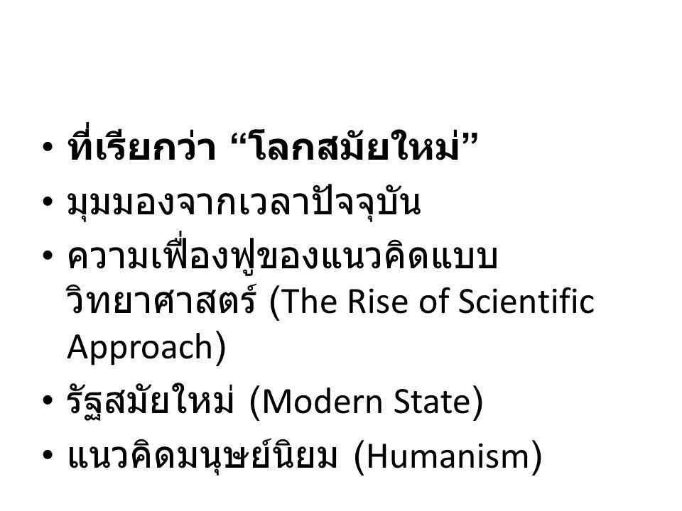 ที่เรียกว่า โลกสมัยใหม่ มุมมองจากเวลาปัจจุบัน ความเฟื่องฟูของแนวคิดแบบ วิทยาศาสตร์ (The Rise of Scientific Approach) รัฐสมัยใหม่ (Modern State) แนวคิดมนุษย์นิยม (Humanism)