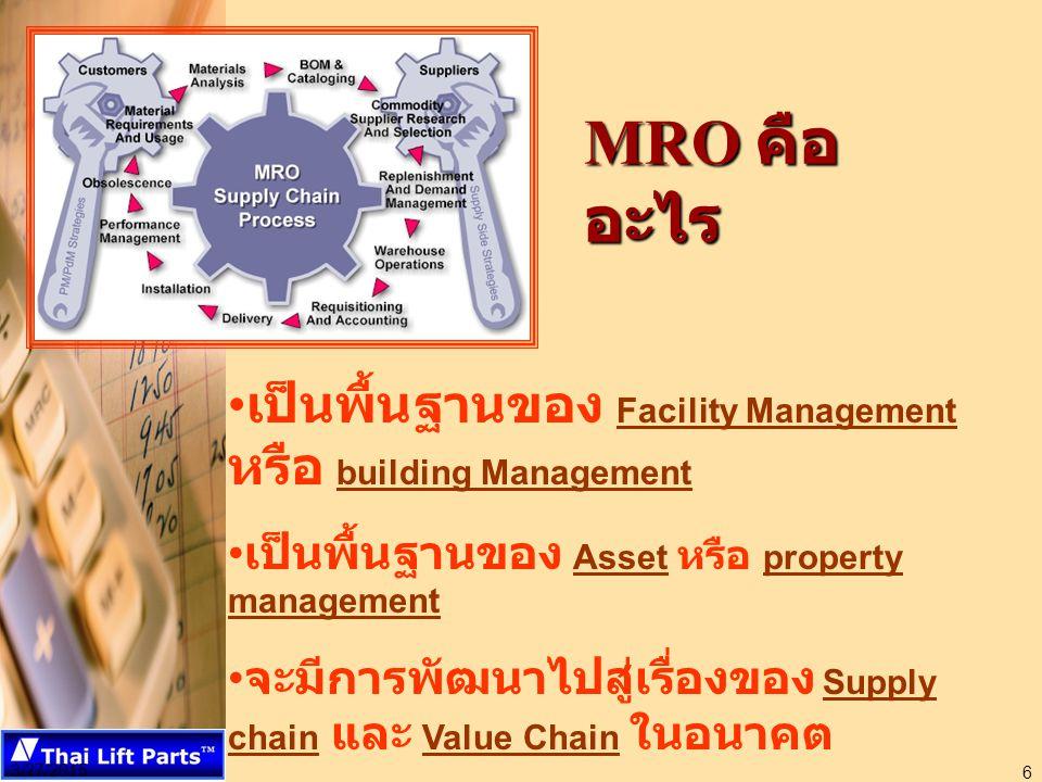 3/27/2015 6 MRO คือ อะไร เป็นพื้นฐานของ Facility Management หรือ building Management เป็นพื้นฐานของ Asset หรือ property management จะมีการพัฒนาไปสู่เรื่องของ Supply chain และ Value Chain ในอนาคต