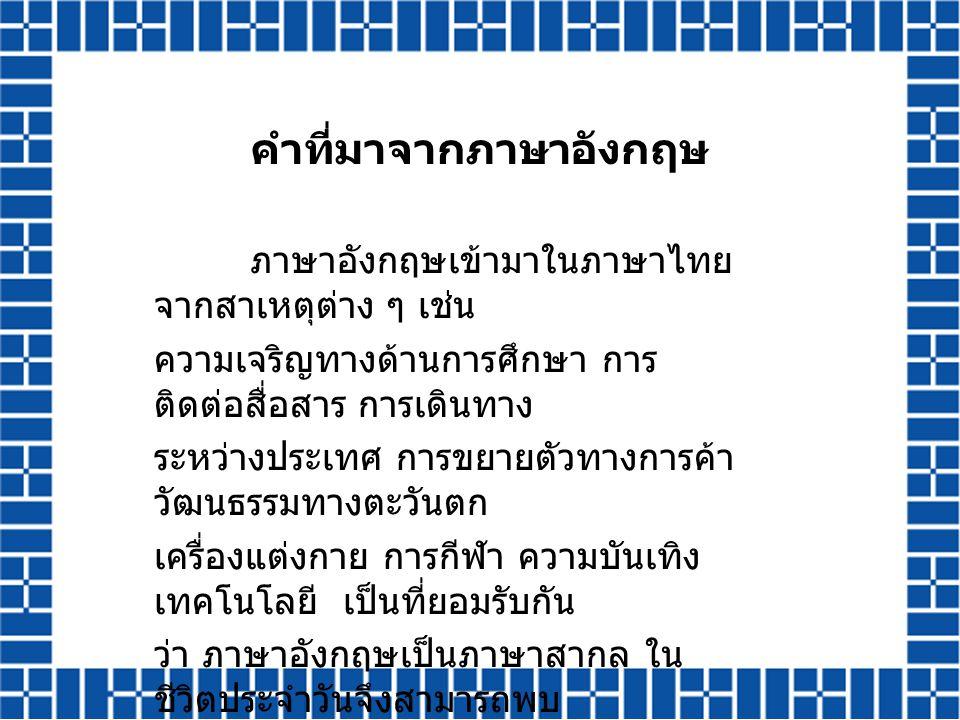 คำที่มาจากภาษาอังกฤษ ภาษาอังกฤษเข้ามาในภาษาไทย จากสาเหตุต่าง ๆ เช่น ความเจริญทางด้านการศึกษา การ ติดต่อสื่อสาร การเดินทาง ระหว่างประเทศ การขยายตัวทางก