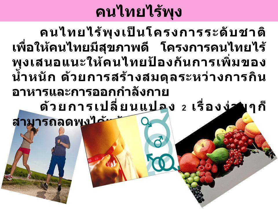 คนไทยไร้พุง คนไทยไร้พุงเป็นโครงการระดับชาติ เพื่อให้คนไทยมีสุขภาพดี โครงการคนไทยไร้ พุงเสนอแนะให้คนไทยป้องกันการเพิ่มของ น้ำหนัก ด้วยการสร้างสมดุลระหว่างการกิน อาหารและการออกกำลังกาย ด้วยการเปลี่ยนแปลง 2 เรื่องง่ายๆก็ สามารถลดพุงได้แล้ว