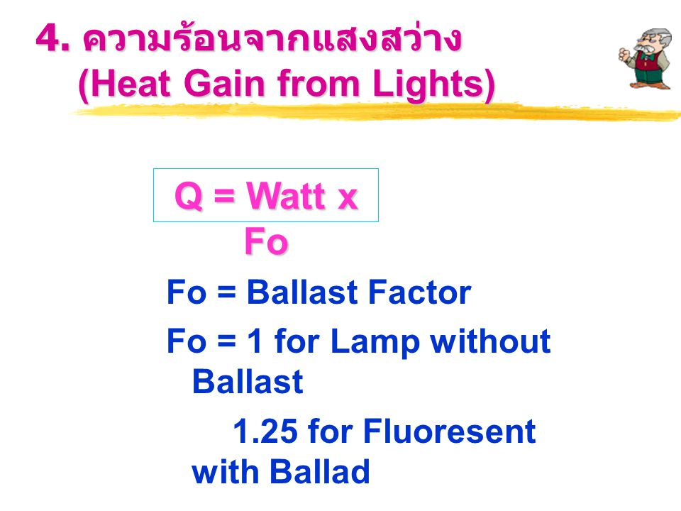4. ความร้อนจากแสงสว่าง (Heat Gain from Lights) Fo = Ballast Factor Fo = 1 for Lamp without Ballast 1.25 for Fluoresent with Ballad Q = Watt x Fo