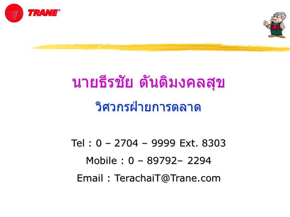 นายธีรชัย ตันติมงคลสุข วิศวกรฝ่ายการตลาด Tel : 0 – 2704 – 9999 Ext. 8303 Mobile : 0 – 89792– 2294 Email : TerachaiT@Trane.com