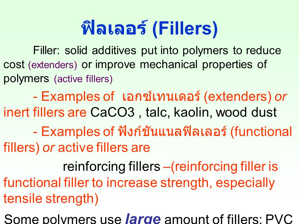 ฟิลเลอร์ (Fillers) Filler: solid additives put into polymers to reduce cost (extenders) or improve mechanical properties of polymers (active fillers) - Examples of เอกซ์เทนเดอร์ (extenders) or inert fillers are CaCO3, talc, kaolin, wood dust - Examples of ฟังก์ชันแนลฟิลเลอร์ (functional fillers) or active fillers are reinforcing fillers –(reinforcing filler is functional filler to increase strength, especially tensile strength) Some polymers use large amount of fillers: PVC ( พอลิไวนิลคลอไรด์ ), rubber ( ยาง ) Some polymers use low amount of fillers: PE, PMMA