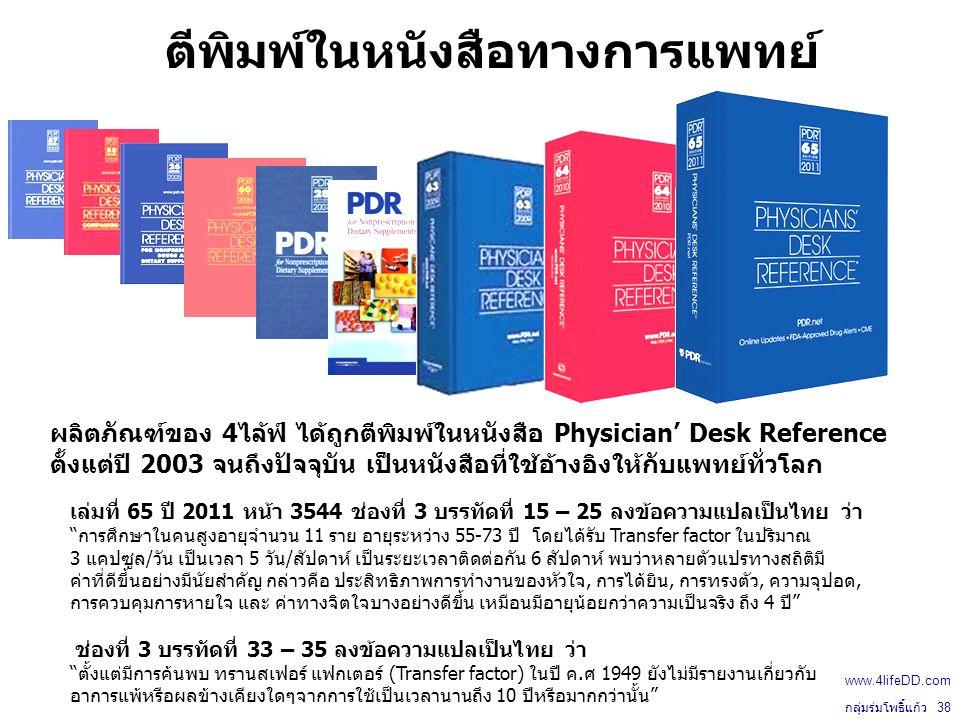 ตีพิมพ์ในหนังสือทางการแพทย์ ผลิตภัณฑ์ของ 4ไล้ฟ์ ได้ถูกตีพิมพ์ในหนังสือ Physician' Desk Reference ตั้งแต่ปี 2003 จนถึงปัจจุบัน เป็นหนังสือที่ใช้อ้างอิงให้กับแพทย์ทั่วโลก เล่มที่ 65 ปี 2011 หน้า 3544 ช่องที่ 3 บรรทัดที่ 15 – 25 ลงข้อความแปลเป็นไทย ว่า การศึกษาในคนสูงอายุจำนวน 11 ราย อายุระหว่าง 55-73 ปี โดยได้รับ Transfer factor ในปริมาณ 3 แคปซูล/วัน เป็นเวลา 5 วัน/สัปดาห์ เป็นระยะเวลาติดต่อกัน 6 สัปดาห์ พบว่าหลายตัวแปรทางสถิติมี ค่าที่ดีขึ้นอย่างมีนัยสำคัญ กล่าวคือ ประสิทธิภาพการทำงานของหัวใจ, การได้ยิน, การทรงตัว, ความจุปอด, การควบคุมการหายใจ และ ค่าทางจิตใจบางอย่างดีขึ้น เหมือนมีอายุน้อยกว่าความเป็นจริง ถึง 4 ปี ช่องที่ 3 บรรทัดที่ 33 – 35 ลงข้อความแปลเป็นไทย ว่า ตั้งแต่มีการค้นพบ ทรานสเฟอร์ แฟกเตอร์ (Transfer factor) ในปี ค.ศ 1949 ยังไม่มีรายงานเกี่ยวกับ อาการแพ้หรือผลข้างเคียงใดๆจากการใช้เป็นเวลานานถึง 10 ปีหรือมากกว่านั้น กลุ่มร่มโพธิ์แก้ว 38 www.4lifeDD.com