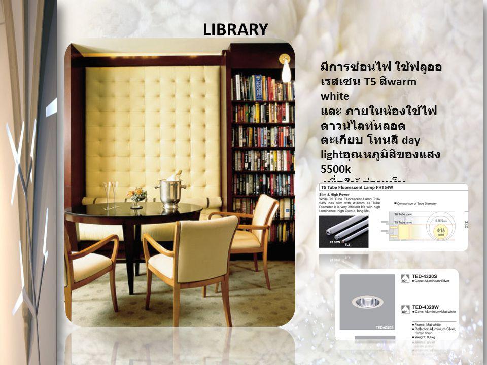 LIBRARY มีการซ่อนไฟ ใช้ฟลูออ เรสเซน T5 สี warm white และ ภายในห้องใช้ไฟ ดาวน์ไลท์หลอด ตะเกียบ โทนสี day light อุณหภูมิสีของแสง 5500k เพื่อให้ อ่านเห็น