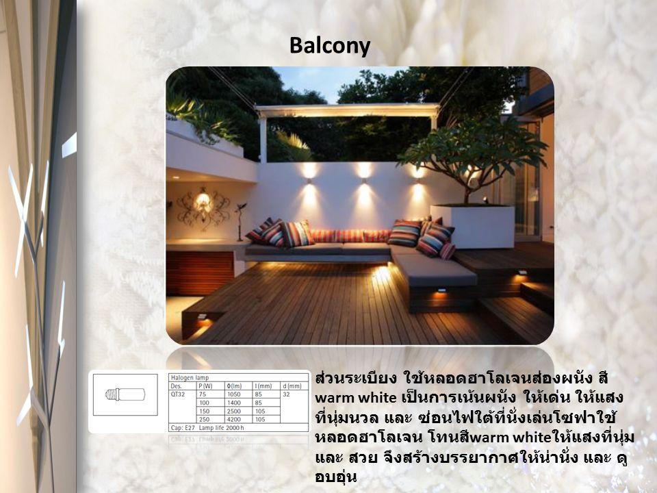 Balcony ส่วนระเบียง ใช้หลอดฮาโลเจนส่องผนัง สี warm white เป็นการเน้นผนัง ให้เด่น ให้แสง ที่นุ่มนวล และ ซ่อนไฟใต้ที่นั่งเล่นโซฟาใช้ หลอดฮาโลเจน โทนสี w