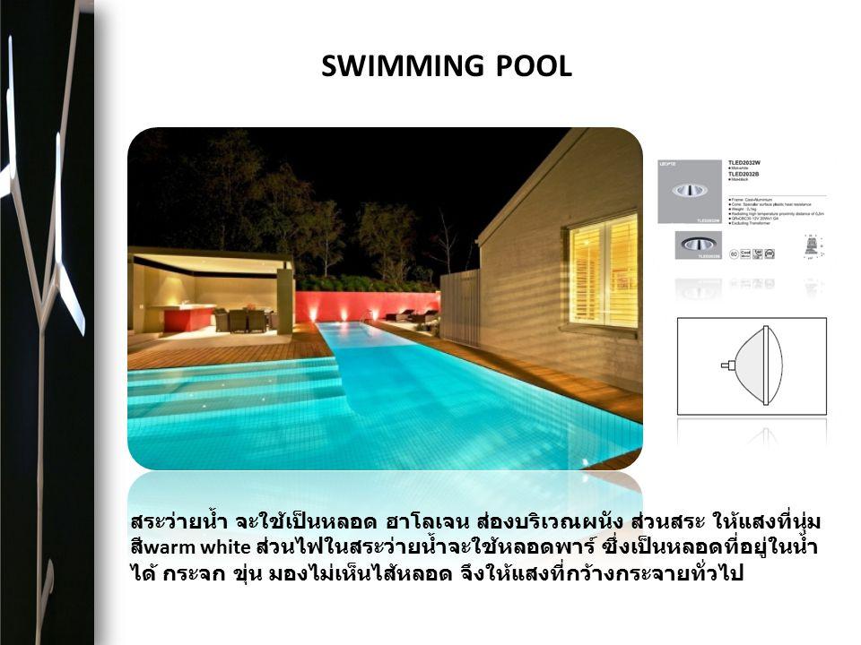 SWIMMING POOL สระว่ายน้ำ จะใช้เป็นหลอด ฮาโลเจน ส่องบริเวณผนัง ส่วนสระ ให้แสงที่นุ่ม สี warm white ส่วนไฟในสระว่ายน้ำจะใช้หลอดพาร์ ซึ่งเป็นหลอดที่อยู่ใ