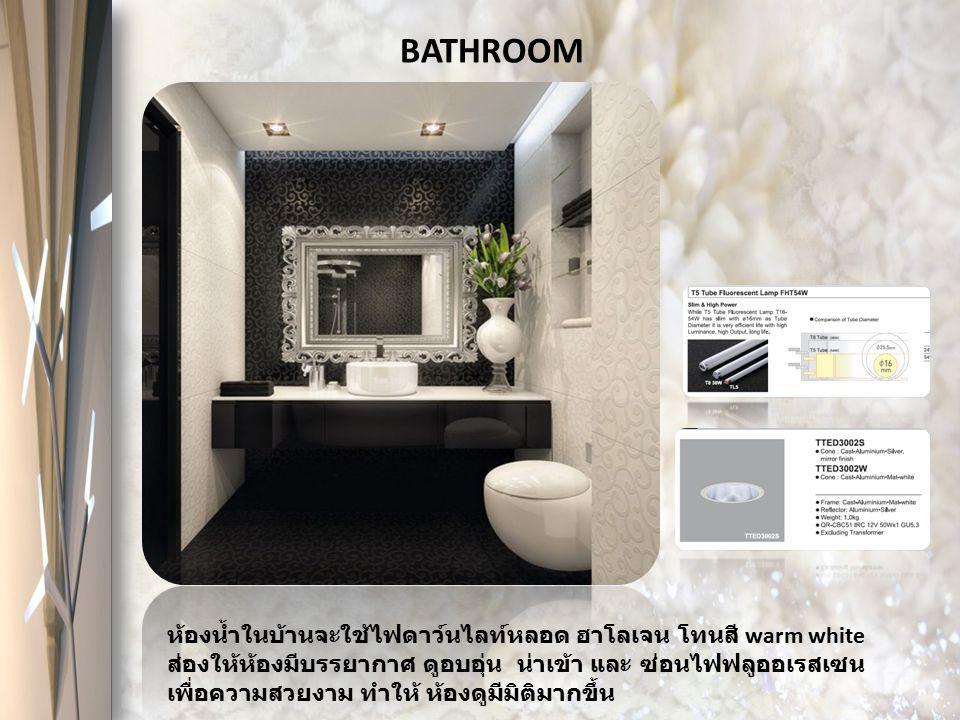 BATHROOM ห้องน้ำในบ้านจะใช้ไฟดาว์นไลท์หลอด ฮาโลเจน โทนสี warm white ส่องให้ห้องมีบรรยากาศ ดูอบอุ่น น่าเข้า และ ซ่อนไฟฟลูออเรสเซน เพื่อความสวยงาม ทำให้