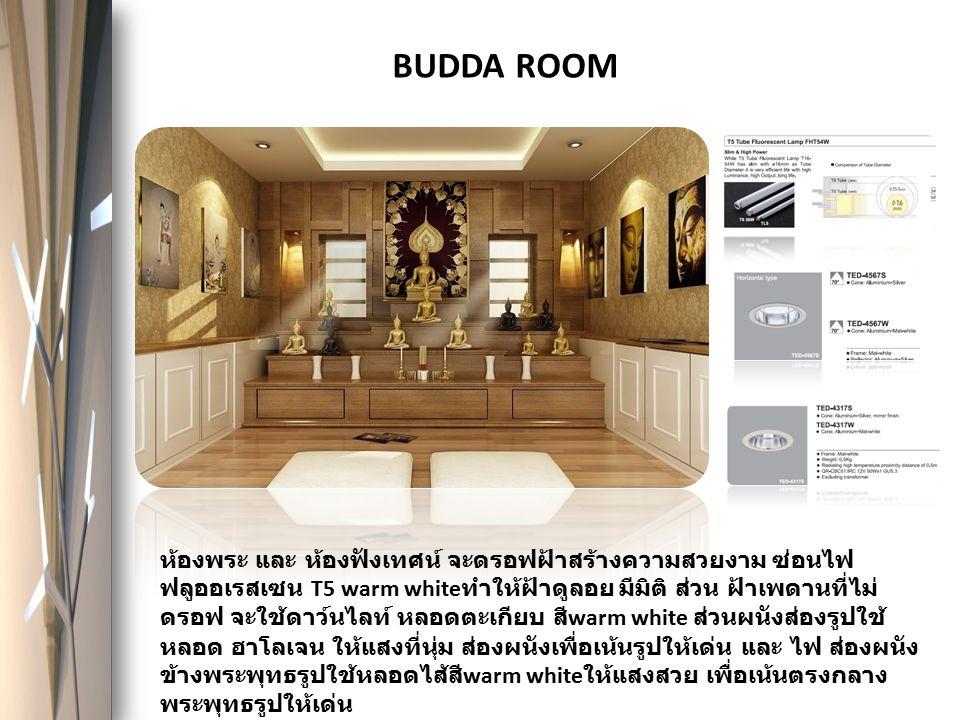 BUDDA ROOM ห้องพระ และ ห้องฟังเทศน์ จะดรอฟฝ้าสร้างความสวยงาม ซ่อนไฟ ฟลูออเรสเซน T5 warm white ทำให้ฝ้าดูลอย มีมิติ ส่วน ฝ้าเพดานที่ไม่ ดรอฟ จะใช้ดาว์น