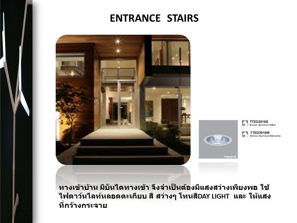 ENTRANCE STAIRS ทางเข้าบ้าน มีบันไดทางเข้า จึงจำเป็นต้องมีแสงสว่างเพียงพอ ใช้ ไฟดาว์นไลท์หลอดตะเกียบ สี สว่างๆ โทนสี DAY LIGHT และ ให้แสง ที่กว้างกระจ