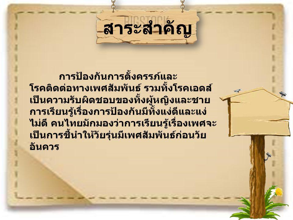 สาระสำคัญ การป้องกันการตั้งครรภ์และ โรคติดต่อทางเพศสัมพันธ์ รวมทั้งโรคเอดส์ เป็นความรับผิดชอบของทั้งผู้หญิงและชาย การเรียนรู้เรื่องการป้องกันมีทั้งแง่ดีและแง่ ไม่ดี คนไทยมักมองว่าการเรียนรู้เรื่องเพศจะ เป็นการชี้นำให้วัยรุ่นมีเพศสัมพันธ์ก่อนวัย อันควร