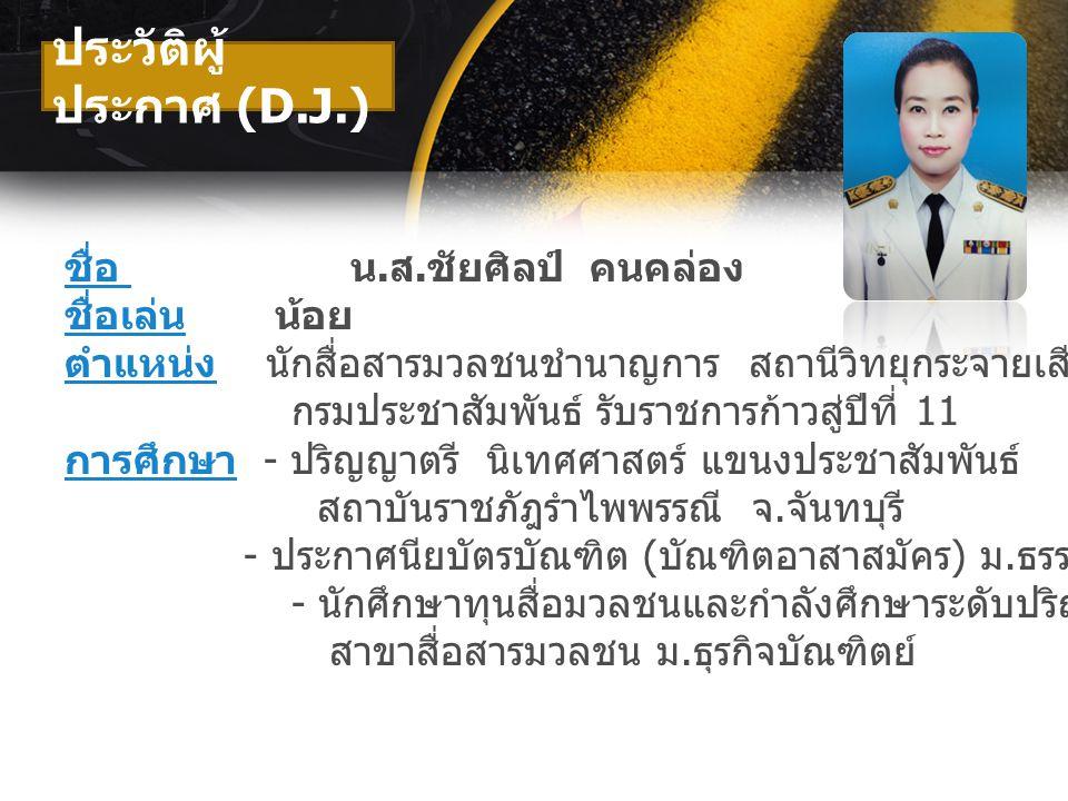 ประวัติผู้ ประกาศ (D.J.) ชื่อ น. ส. ชัยศิลป์ คนคล่อง ชื่อเล่น น้อย ตำแหน่ง นักสื่อสารมวลชนชำนาญการ สถานีวิทยุกระจายเสียงแห่งประเทศไทย ( สวท.) กรมประชา