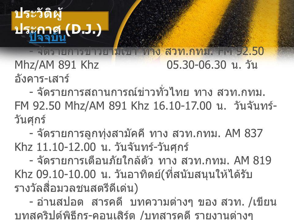 ประวัติผู้ ประกาศ (D.J.) ปัจจุบัน - จัดรายการข่าวยามเช้า ทาง สวท. กทม. FM 92.50 Mhz/AM 891 Khz 05.30-06.30 น. วัน อังคาร - เสาร์ - จัดรายการสถานการณ์ข