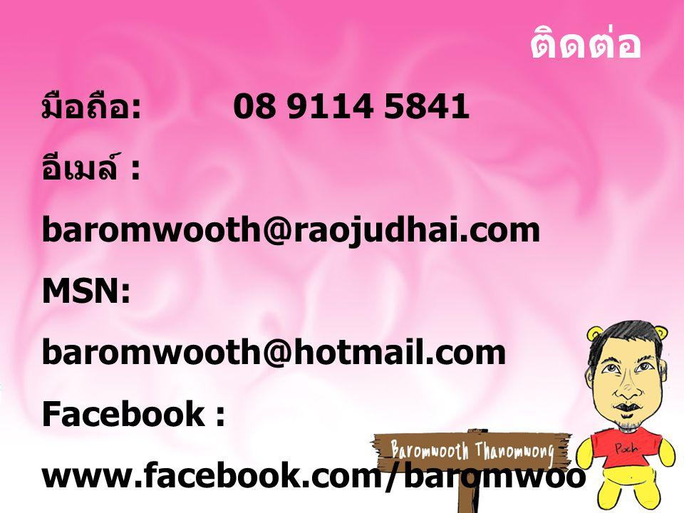 ติดต่อ มือถือ : 08 9114 5841 อีเมล์ : baromwooth@raojudhai.com MSN: baromwooth@hotmail.com Facebook : www.facebook.com/baromwoo th Website : www.raojudhai.com
