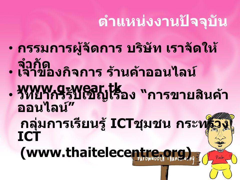 ตำแหน่งงานปัจจุบัน กรรมการผู้จัดการ บริษัท เราจัดให้ จำกัด เจ้าของกิจการ ร้านค้าออนไลน์ www.g-wear.tk วิทยากรรับเชิญเรื่อง การขายสินค้า ออนไลน์ กลุ่มการเรียนรู้ ICT ชุมชน กระทรวง ICT (www.thaitelecentre.org)