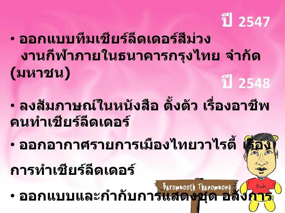 ปี 2547 ออกแบบทีมเชียร์ลีดเดอร์สีม่วง งานกีฬาภายในธนาคารกรุงไทย จำกัด ( มหาชน ) ลงสัมภาษณ์ในหนังสือ ตั้งตัว เรื่องอาชีพ คนทำเชียร์ลีดเดอร์ ออกอากาศรายการเมืองไทยวาไรตี้ เรื่อง การทำเชียร์ลีดเดอร์ ออกแบบและกำกับการแสดงชุด อลังการ งานสร้าง งานสาระสังสรรค์ นิเทศศาสตร์บัณฑิต มสธ.