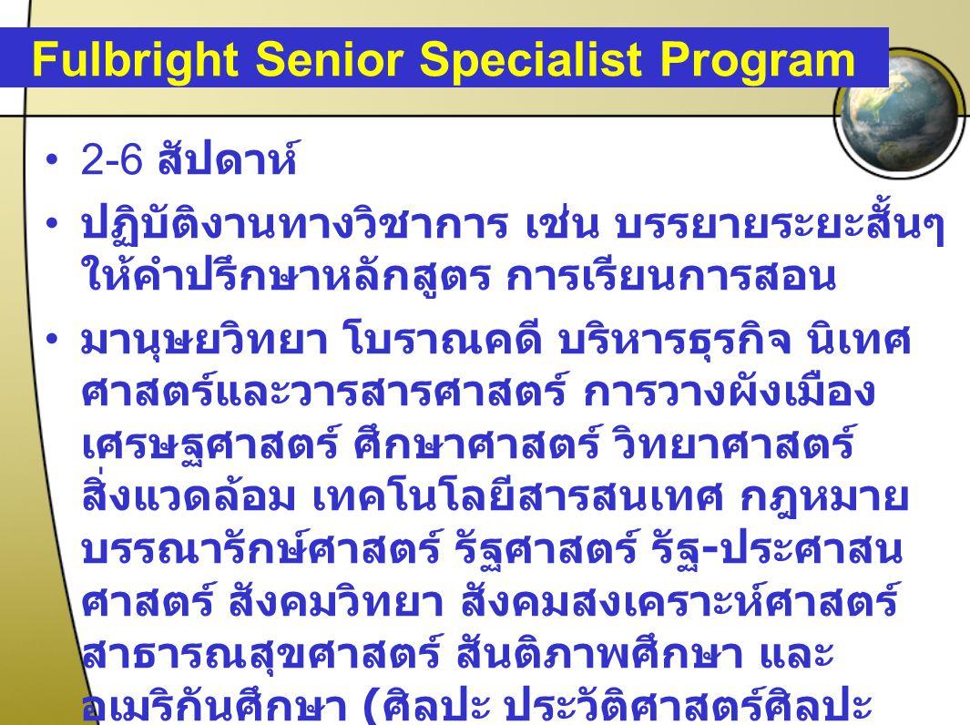 Fulbright Senior Specialist Program 2-6 สัปดาห์ ปฏิบัติงานทางวิชาการ เช่น บรรยายระยะสั้นๆ ให้คำปรึกษาหลักสูตร การเรียนการสอน มานุษยวิทยา โบราณคดี บริห