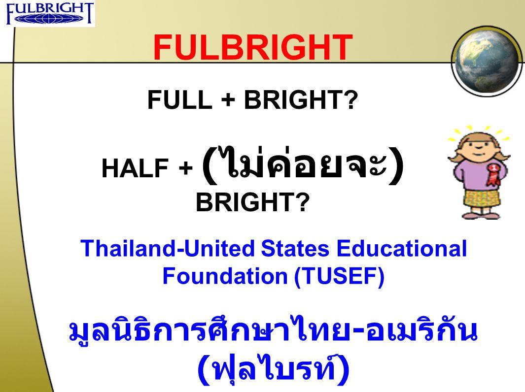 FULBRIGHT FULL + BRIGHT? HALF + ( ไม่ค่อยจะ ) BRIGHT? Thailand-United States Educational Foundation (TUSEF) มูลนิธิการศึกษาไทย - อเมริกัน ( ฟุลไบรท์ )