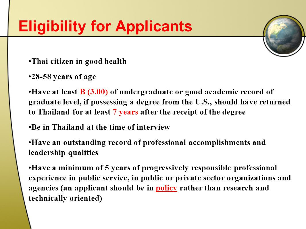 Eligibility for Applicants Thai citizen in good health 28-58 years of age Have at least B (3.00) of undergraduate or good academic record of graduate