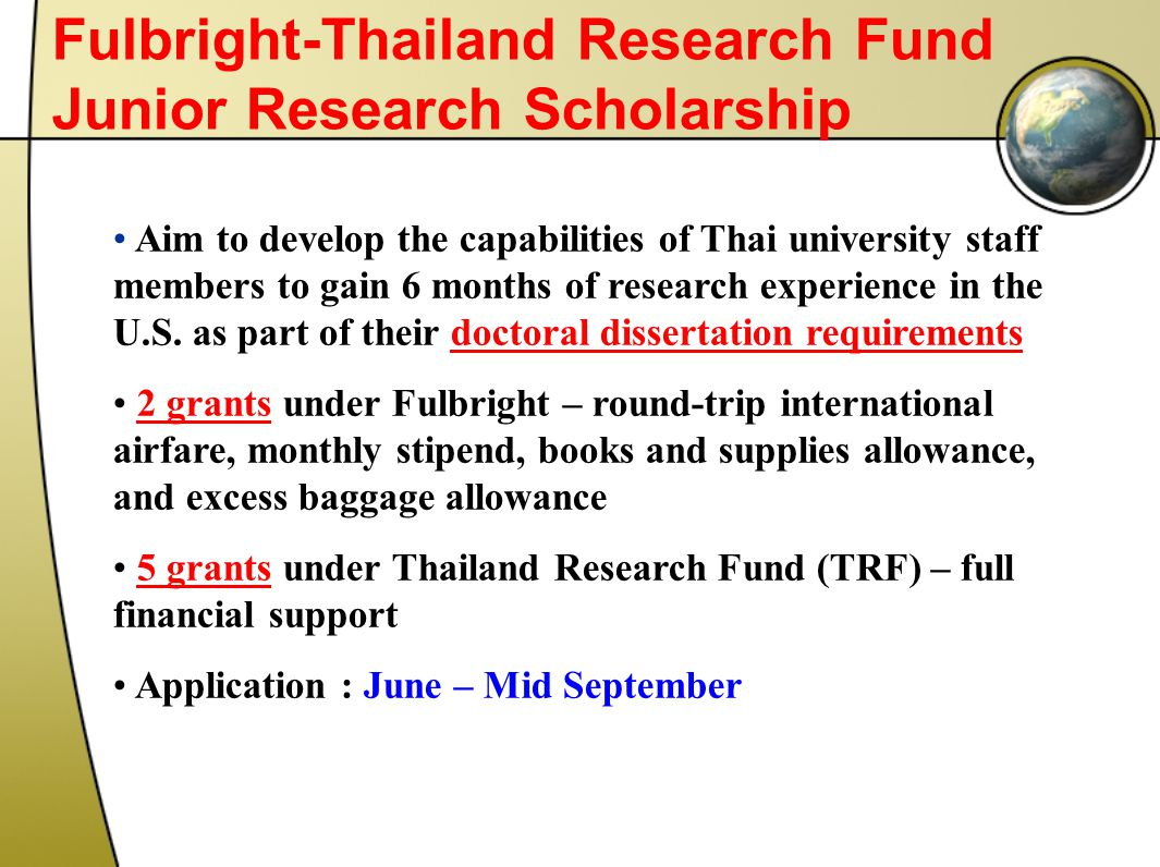 Fulbright-Thailand Research Fund Junior Research Scholarship Aim to develop the capabilities of Thai university staff members to gain 6 months of research experience in the U.S.