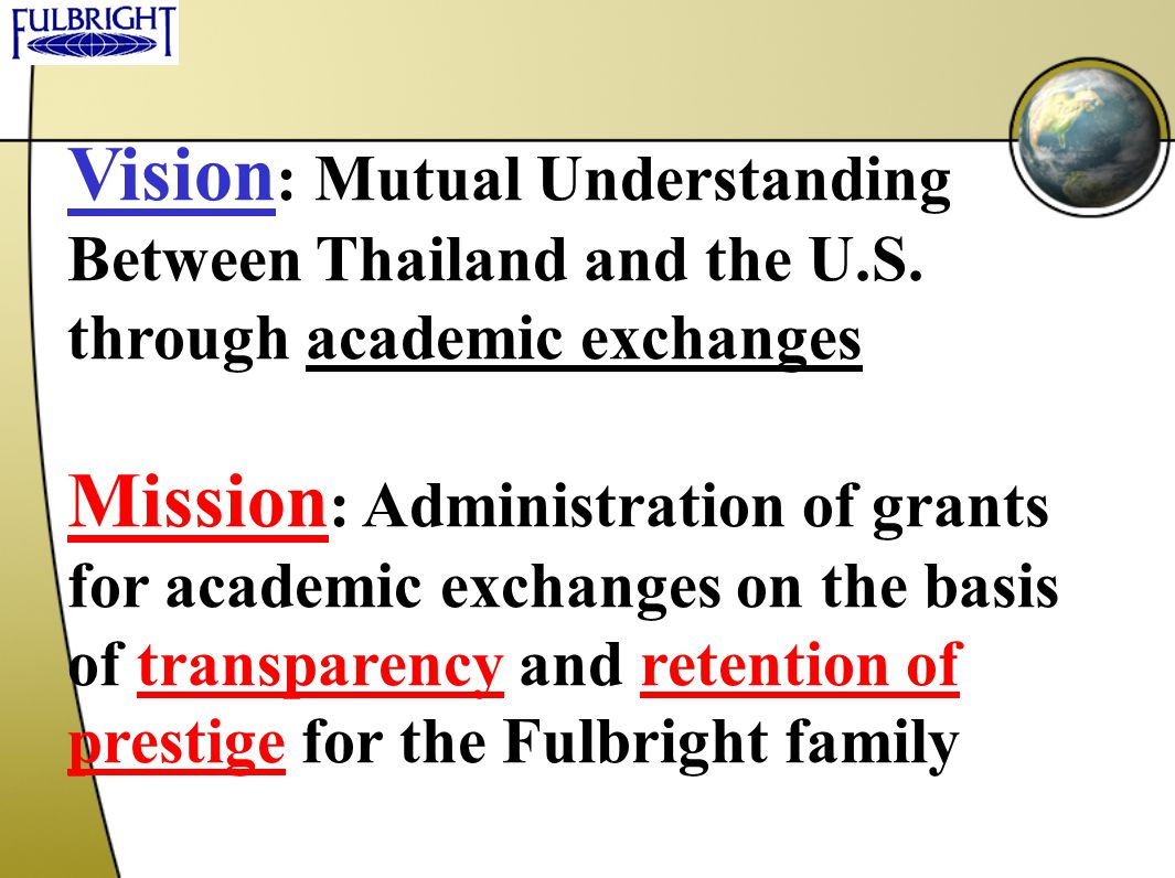 Vision : Mutual Understanding Between Thailand and the U.S. through academic exchanges Mission : Administration of grants for academic exchanges on th
