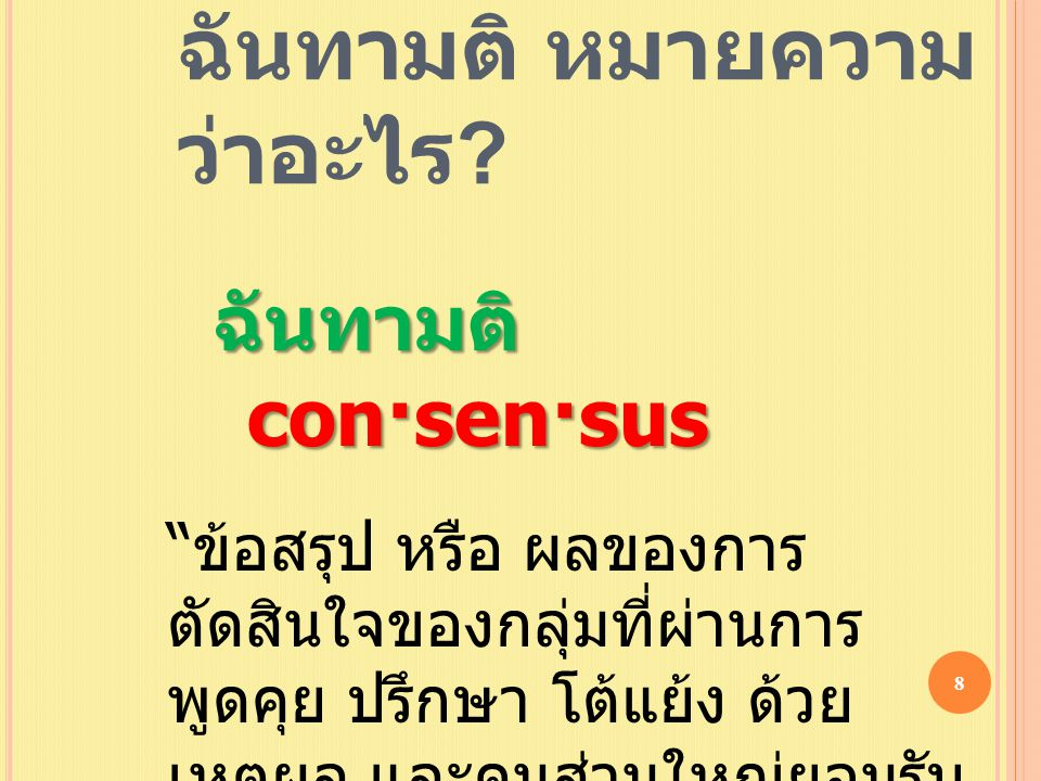 """ฉันทามติ หมายความ ว่าอะไร ? ฉันทามติ con·sen·sus """" ข้อสรุป หรือ ผลของการ ตัดสินใจของกลุ่มที่ผ่านการ พูดคุย ปรึกษา โต้แย้ง ด้วย เหตุผล และคนส่วนใหญ่ยอม"""