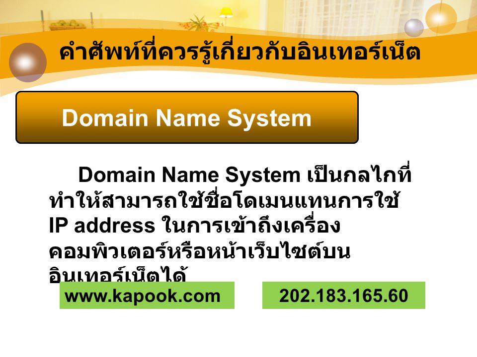 คำศัพท์ที่ควรรู้เกี่ยวกับอินเทอร์เน็ต Domain Name System Domain Name System เป็นกลไกที่ ทำให้สามารถใช้ชื่อโดเมนแทนการใช้ IP address ในการเข้าถึงเครื่อ