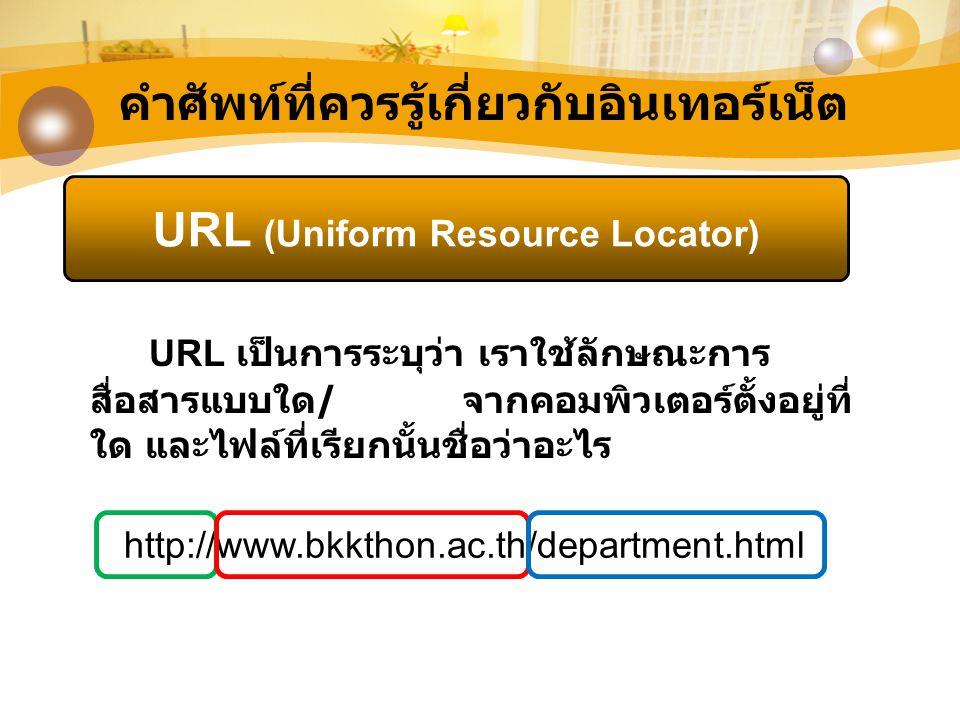 คำศัพท์ที่ควรรู้เกี่ยวกับอินเทอร์เน็ต URL (Uniform Resource Locator) URL เป็นการระบุว่า เราใช้ลักษณะการ สื่อสารแบบใด / จากคอมพิวเตอร์ตั้งอยู่ที่ ใด แล