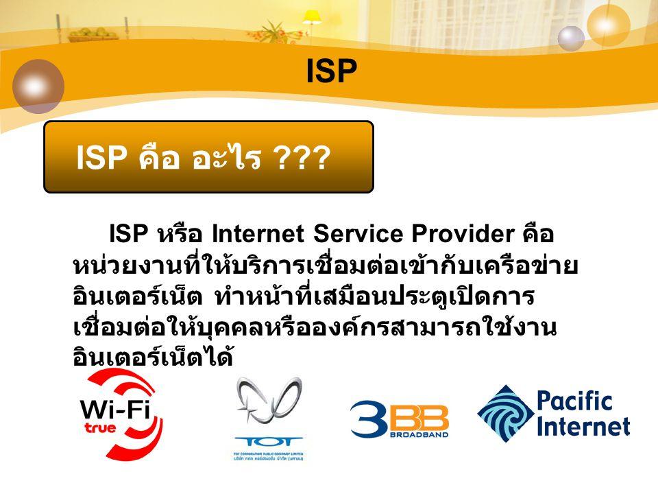 ISP ISP คือ อะไร ??? ISP หรือ Internet Service Provider คือ หน่วยงานที่ให้บริการเชื่อมต่อเข้ากับเครือข่าย อินเตอร์เน็ต ทำหน้าที่เสมือนประตูเปิดการ เชื