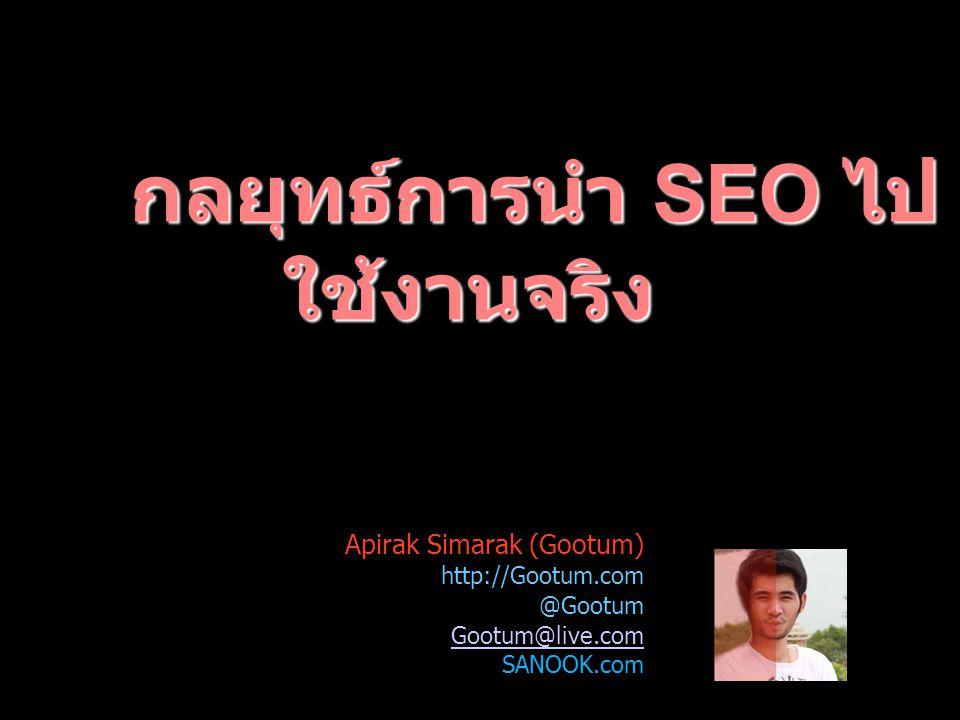 กลยุทธ์การนำ SEO ไป ใช้งานจริง Apirak Simarak (Gootum) http://Gootum.com @Gootum Gootum@live.com SANOOK.com