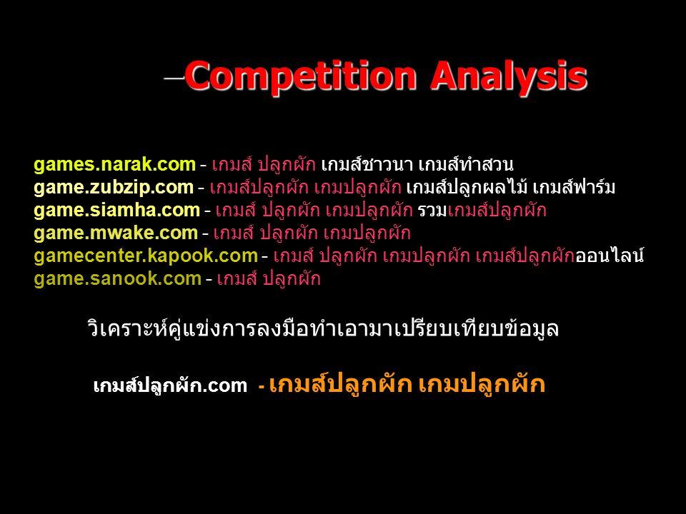 –Competition Analysis games.narak.com - เกมส์ ปลูกผัก เกมส์ชาวนา เกมส์ทำสวน game.zubzip.com - เกมส์ปลูกผัก เกมปลูกผัก เกมส์ปลูกผลไม้ เกมส์ฟาร์ม game.siamha.com - เกมส์ ปลูกผัก เกมปลูกผัก รวมเกมส์ปลูกผัก game.mwake.com - เกมส์ ปลูกผัก เกมปลูกผัก gamecenter.kapook.com - เกมส์ ปลูกผัก เกมปลูกผัก เกมส์ปลูกผักออนไลน์ game.sanook.com - เกมส์ ปลูกผัก เกมส์ปลูกผัก.com - เกมส์ปลูกผัก เกมปลูกผัก วิเคราะห์คู่แข่งการลงมือทำเอามาเปรียบเทียบข้อมูล