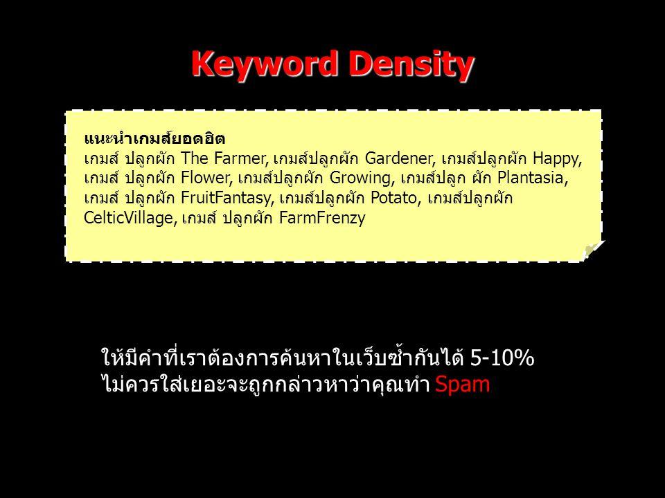 Keyword Density แนะนำเกมส์ยอดฮิต เกมส์ ปลูกผัก The Farmer, เกมส์ปลูกผัก Gardener, เกมส์ปลูกผัก Happy, เกมส์ ปลูกผัก Flower, เกมส์ปลูกผัก Growing, เกมส์ปลูก ผัก Plantasia, เกมส์ ปลูกผัก FruitFantasy, เกมส์ปลูกผัก Potato, เกมส์ปลูกผัก CelticVillage, เกมส์ ปลูกผัก FarmFrenzy ให้มีคำที่เราต้องการค้นหาในเว็บซ้ำกันได้ 5-10% ไม่ควรใส่เยอะจะถูกกล่าวหาว่าคุณทำ Spam