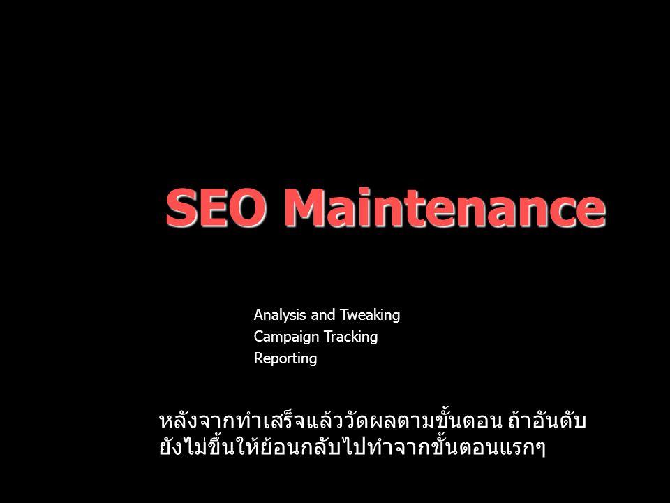 SEO Maintenance –Analysis and Tweaking –Campaign Tracking –Reporting หลังจากทำเสร็จแล้ววัดผลตามขั้นตอน ถ้าอันดับ ยังไม่ขึ้นให้ย้อนกลับไปทำจากขั้นตอนแรกๆ