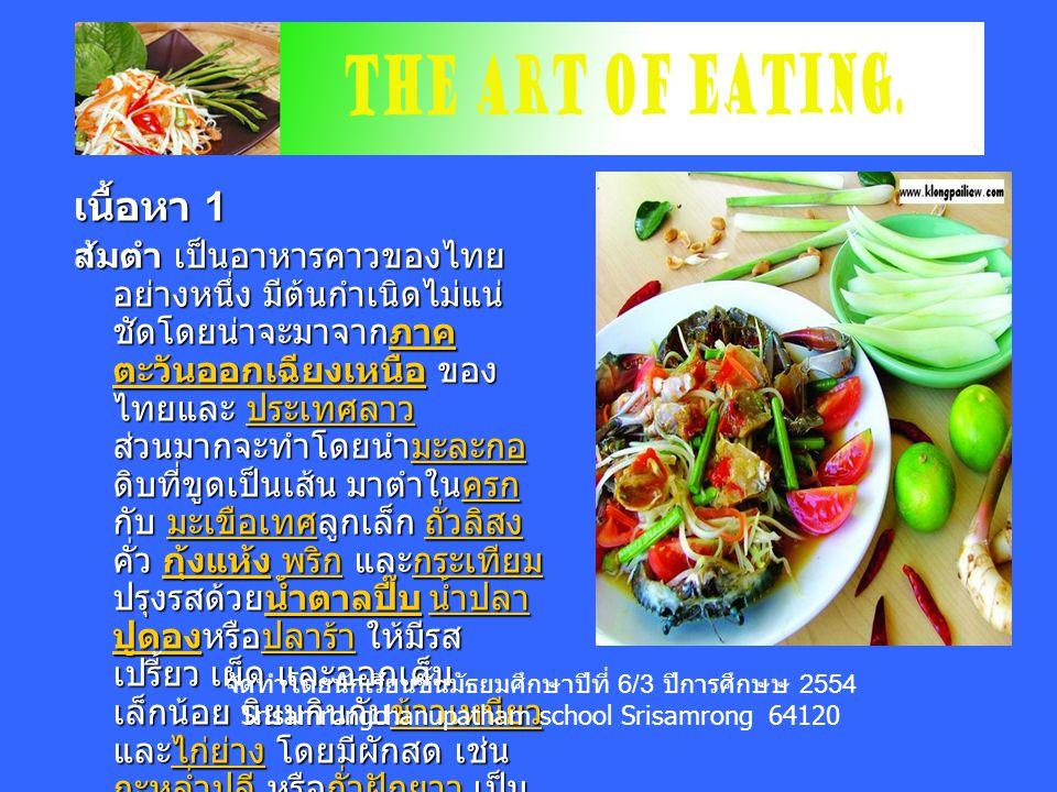 เนื้อหา 1 ส้มตำ เป็นอาหารคาวของไทย อย่างหนึ่ง มีต้นกำเนิดไม่แน่ ชัดโดยน่าจะมาจากภาค ตะวันออกเฉียงเหนือ ของ ไทยและ ประเทศลาว ส่วนมากจะทำโดยนำมะละกอ ดิบที่ขูดเป็นเส้น มาตำในครก กับ มะเขือเทศลูกเล็ก ถั่วลิสง คั่ว กุ้งแห้ง พริก และกระเทียม ปรุงรสด้วยน้ำตาลปี๊บ น้ำปลา ปูดองหรือปลาร้า ให้มีรส เปรี้ยว เผ็ด และออกเค็ม เล็กน้อย นิยมกินกับข้าวเหนียว และไก่ย่าง โดยมีผักสด เช่น กะหล่ำปลี หรือถั่วฝักยาว เป็น เครื่องเคียง ภาค ตะวันออกเฉียงเหนือ ประเทศลาวมะละกอครก มะเขือเทศ ถั่วลิสง กุ้งแห้ง พริกกระเทียมน้ำตาลปี๊บ น้ำปลา ปูดองปลาร้าข้าวเหนียวไก่ย่าง กะหล่ำปลีถั่วฝักยาวภาค ตะวันออกเฉียงเหนือ ประเทศลาวมะละกอครก มะเขือเทศ ถั่วลิสง กุ้งแห้ง พริกกระเทียมน้ำตาลปี๊บ น้ำปลา ปูดองปลาร้าข้าวเหนียวไก่ย่าง กะหล่ำปลีถั่วฝักยาว จัดทำโดยนักเรียนชั้นมัธยมศึกษาปีที่ 6/3 ปีการศึกษษ 2554 Srisamrongchanupatham school Srisamrong 64120