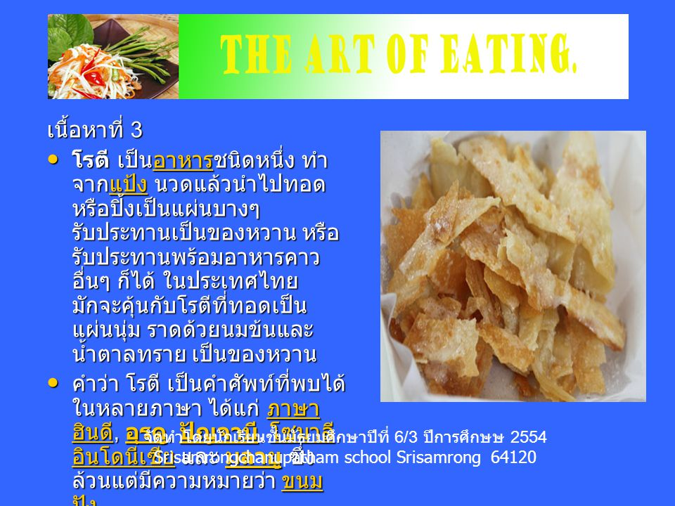 เนื้อหาที่ 3 โรตี เป็นอาหารชนิดหนึ่ง ทำ จากแป้ง นวดแล้วนำไปทอด หรือปิ้งเป็นแผ่นบางๆ รับประทานเป็นของหวาน หรือ รับประทานพร้อมอาหารคาว อื่นๆ ก็ได้ ในประเทศไทย มักจะคุ้นกับโรตีที่ทอดเป็น แผ่นนุ่ม ราดด้วยนมข้นและ น้ำตาลทราย เป็นของหวาน โรตี เป็นอาหารชนิดหนึ่ง ทำ จากแป้ง นวดแล้วนำไปทอด หรือปิ้งเป็นแผ่นบางๆ รับประทานเป็นของหวาน หรือ รับประทานพร้อมอาหารคาว อื่นๆ ก็ได้ ในประเทศไทย มักจะคุ้นกับโรตีที่ทอดเป็น แผ่นนุ่ม ราดด้วยนมข้นและ น้ำตาลทราย เป็นของหวานอาหารแป้งอาหารแป้ง คำว่า โรตี เป็นคำศัพท์ที่พบได้ ในหลายภาษา ได้แก่ ภาษา ฮินดี, อุรดู, ปัญจาบี, โซมาลี, อินโดนีเซีย และ มลายู ซึ่ง ล้วนแต่มีความหมายว่า ขนม ปัง คำว่า โรตี เป็นคำศัพท์ที่พบได้ ในหลายภาษา ได้แก่ ภาษา ฮินดี, อุรดู, ปัญจาบี, โซมาลี, อินโดนีเซีย และ มลายู ซึ่ง ล้วนแต่มีความหมายว่า ขนม ปัง ภาษา ฮินดี อุรดู ปัญจาบี โซมาลี อินโดนีเซีย มลายู ขนม ปัง ภาษา ฮินดี อุรดู ปัญจาบี โซมาลี อินโดนีเซีย มลายู ขนม ปัง จัดทำโดยนักเรียนชั้นมัธยมศึกษาปีที่ 6/3 ปีการศึกษษ 2554 Srisamrongchanupatham school Srisamrong 64120