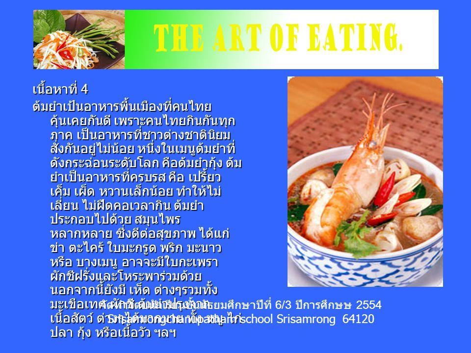 เนื้อหาที่ 4 ต้มยำเป้นอาหารพื้นเมืองที่คนไทย คุ้นเคยกันดี เพราะคนไทยกินกันทุก ภาค เป็นอาหารที่ชาวต่างชาตินิยม สั่งกันอยู่ไม่น้อย หนึ่งในเมนูต้มยำที่ ดังกระฉ่อนระดับโลก คือต้มยำกุ้ง ต้ม ยำเป็นอาหารที่ครบรส คือ เปรี้ยว เค็ม เผ็ด หวานเล็กน้อย ทำให้ไม่ เลี่ยน ไม่ฝืดคอเวลากิน ต้มยำ ประกอบไปด้วย สมุนไพร หลากหลาย ซึ่งดีต่อสุขภาพ ได้แก่ ข่า ตะไคร้ ใบมะกรูด พริก มะนาว หรือ บางเมนู อาจจะมีใบกะเพรา ผักชีฝรั่งและโหระพาร่วมด้วย นอกจากนี้ยังมี เห็ด ต่างๆรวมทั้ง มะเขือเทศ ผักชี ต้มยำปรุงจาก เนื้อสัตว์ ต่างๆได้มากมาย ทั้ง หมู ไก่ ปลา กุ้ง หรือเนื้อวัว ฯลฯ จัดทำโดยนักเรียนชั้นมัธยมศึกษาปีที่ 6/3 ปีการศึกษษ 2554 Srisamrongchanupatham school Srisamrong 64120