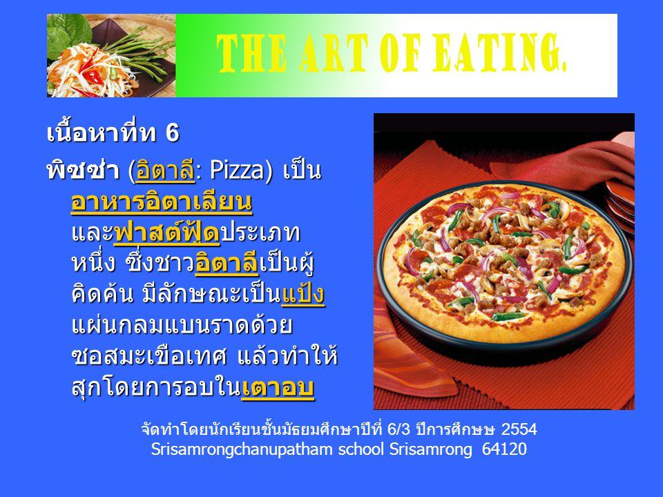 เนื้อหาที่ท 6 พิซซ่า ( อิตาลี : Pizza) เป็น อาหารอิตาเลียน และฟาสต์ฟู้ดประเภท หนึ่ง ซึ่งชาวอิตาลีเป็นผู้ คิดค้น มีลักษณะเป็นแป้ง แผ่นกลมแบนราดด้วย ซอสมะเขือเทศ แล้วทำให้ สุกโดยการอบในเตาอบ อิตาลี อาหารอิตาเลียนฟาสต์ฟู้ดอิตาลีแป้งเตาอบ อิตาลี อาหารอิตาเลียนฟาสต์ฟู้ดอิตาลีแป้งเตาอบ จัดทำโดยนักเรียนชั้นมัธยมศึกษาปีที่ 6/3 ปีการศึกษษ 2554 Srisamrongchanupatham school Srisamrong 64120