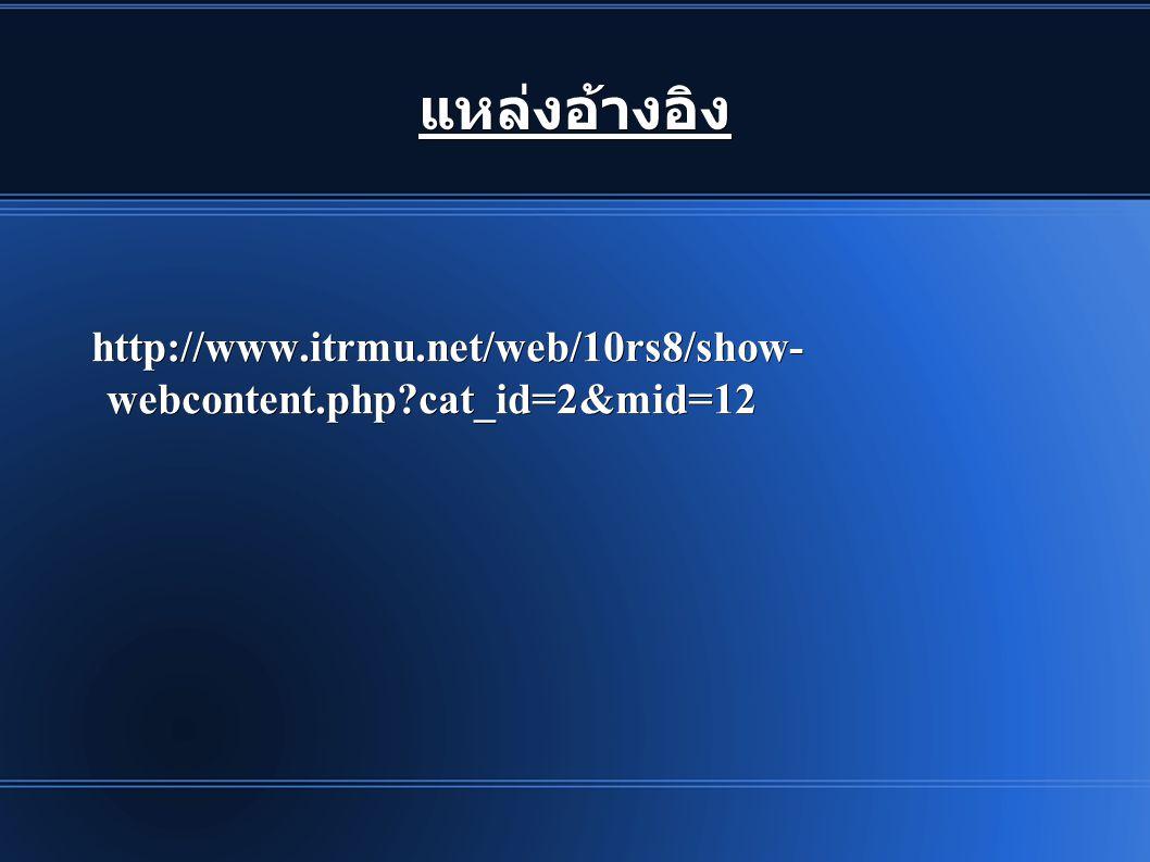 แหล่งอ้างอิง http://www.itrmu.net/web/10rs8/show- webcontent.php?cat_id=2&mid=12 http://www.itrmu.net/web/10rs8/show- webcontent.php?cat_id=2&mid=12