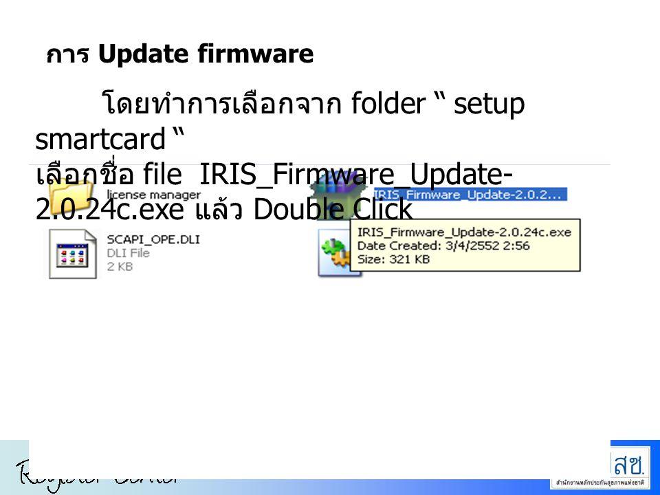 โดยทำการเลือกจาก folder setup smartcard เลือกชื่อ file IRIS_Firmware_Update- 2.0.24c.exe แล้ว Double Click การ Update firmware