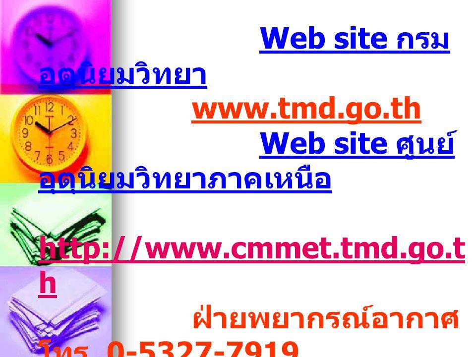Web site กรม อุตุนิยมวิทยา www.tmd.go.th Web site ศูนย์ อุตุนิยมวิทยาภาคเหนือ http://www.cmmet.tmd.go.t h http://www.cmmet.tmd.go.t h ฝ่ายพยากรณ์อากาศ
